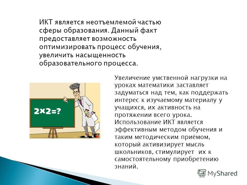 ИКТ является неотъемлемой частью сферы образования. Данный факт предоставляет возможность оптимизировать процесс обучения, увеличить насыщенность образовательного процесса. Увеличение умственной нагрузки на уроках математики заставляет задуматься над