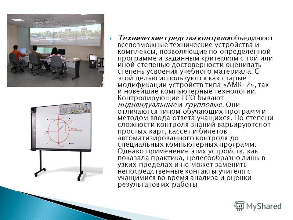 Технические средства контроля объединяют всевозможные технические устройства и комплексы, позволяющие по определенной программе и заданным критериям с той или иной степенью достоверности оценивать степень усвоения учебного материала. С этой целью исп