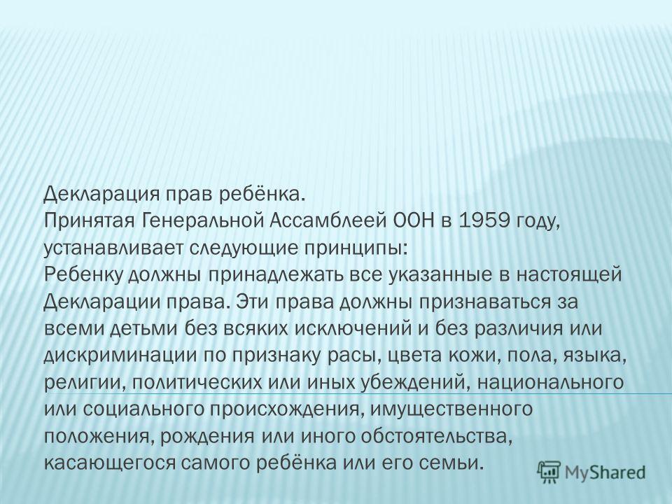 Декларация прав ребёнка. Принятая Генеральной Ассамблеей ООН в 1959 году, устанавливает следующие принципы: Ребенку должны принадлежать все указанные в настоящей Декларации права. Эти права должны признаваться за всеми детьми без всяких исключений и