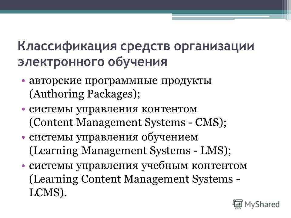 Классификация средств организации электронного обучения авторские программные продукты (Authoring Packages); системы управления контентом (Content Management Systems - CMS); системы управления обучением (Learning Management Systems - LMS); системы уп