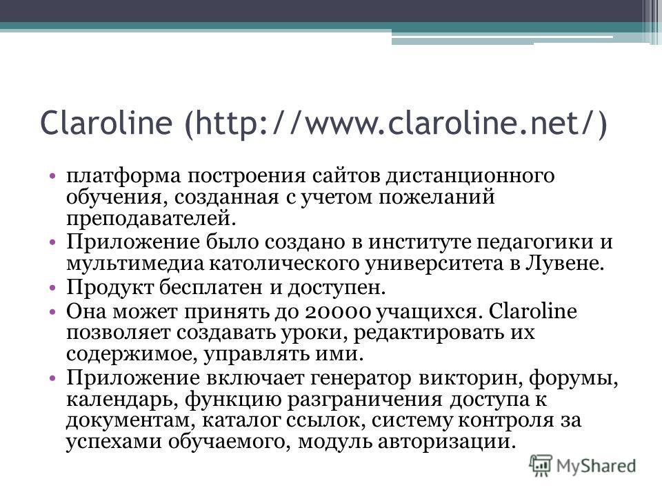 Claroline (http://www.claroline.net/) платформа построения сайтов дистанционного обучения, созданная с учетом пожеланий преподавателей. Приложение было создано в институте педагогики и мультимедиа католического университета в Лувене. Продукт бесплате