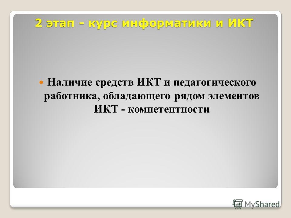 2 этап - курс информатики и ИКТ Наличие средств ИКТ и педагогического работника, обладающего рядом элементов ИКТ - компетентности
