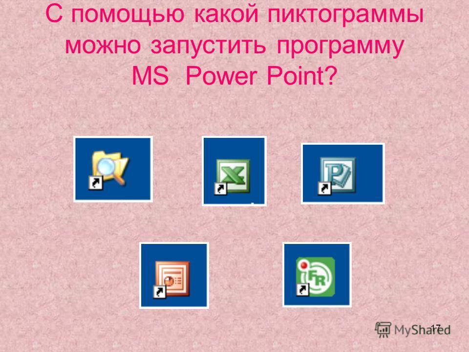 17 С помощью какой пиктограммы можно запустить программу MS Power Point?