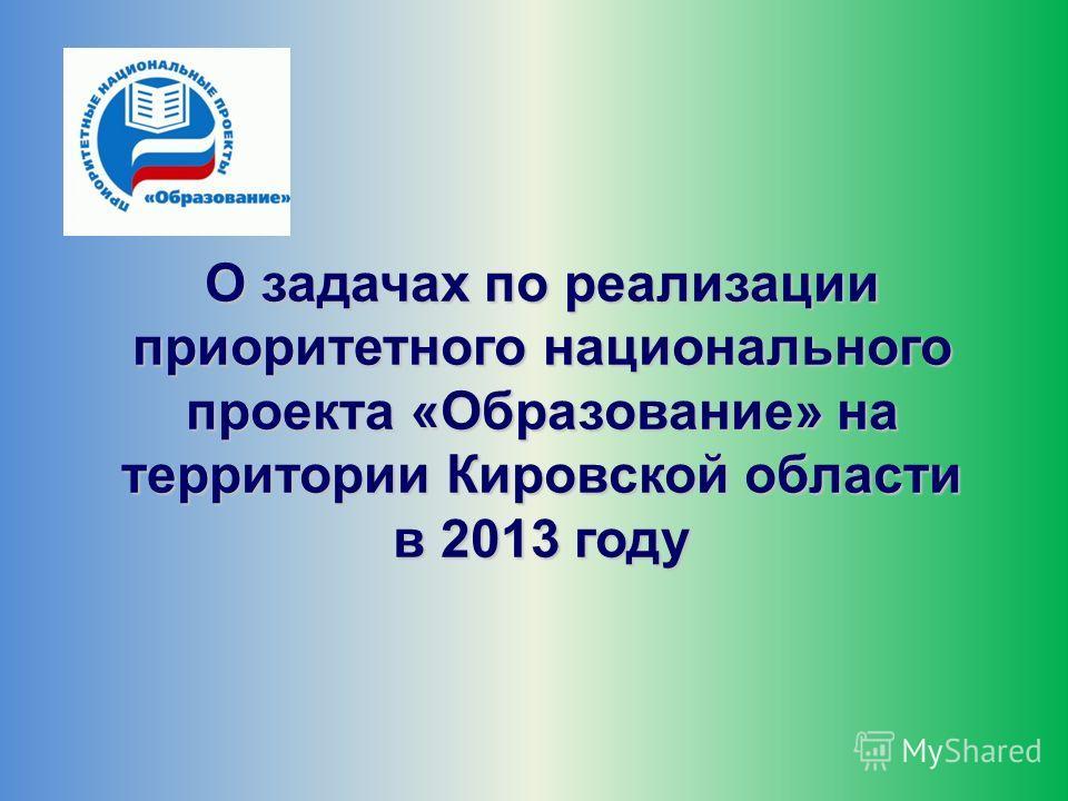 О задачах по реализации приоритетного национального проекта «Образование» на территории Кировской области в 2013 году