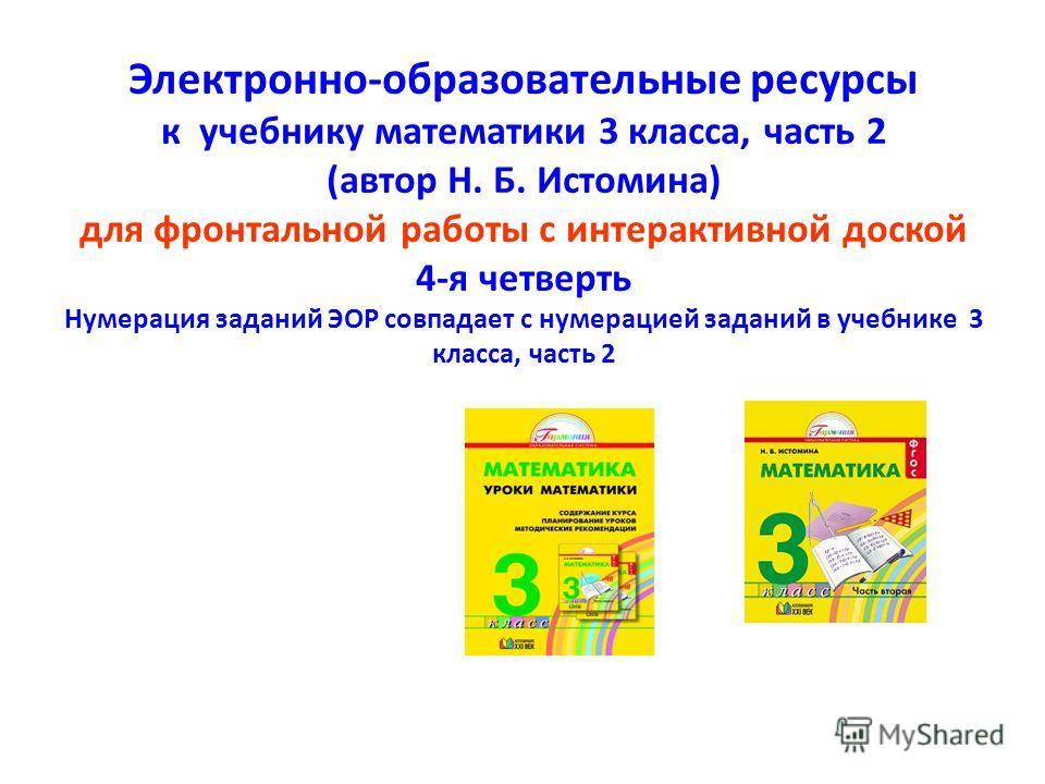 Электронно-образовательные ресурсы к учебнику математики 3 класса, часть 2 (автор Н. Б. Истомина) для фронтальной работы с интерактивной доской 4-я четверть Нумерация заданий ЭОР совпадает с нумерацией заданий в учебнике 3 класса, часть 2