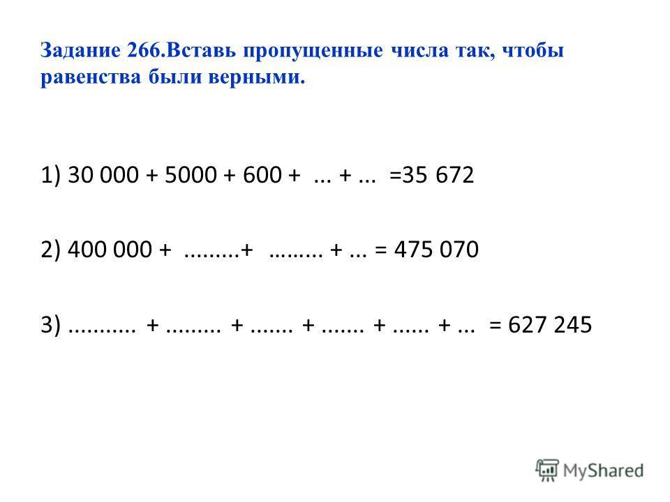 Задание 266.Вставь пропущенные числа так, чтобы равенства были верными. 1) 30 000 + 5000 + 600 +... +... =35 672 2) 400 000 +.........+ ……... +... = 475 070 3)........... +......... +....... +....... +...... +... = 627 245