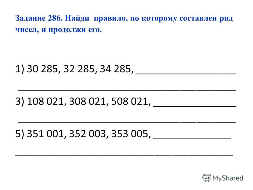Задание 286. Найди правило, по которому составлен ряд чисел, и продолжи его. 1) 30 285, 32 285, 34 285, __________________ _______________________________________ 3) 108 021, 308 021, 508 021, _______________ _______________________________________ 5