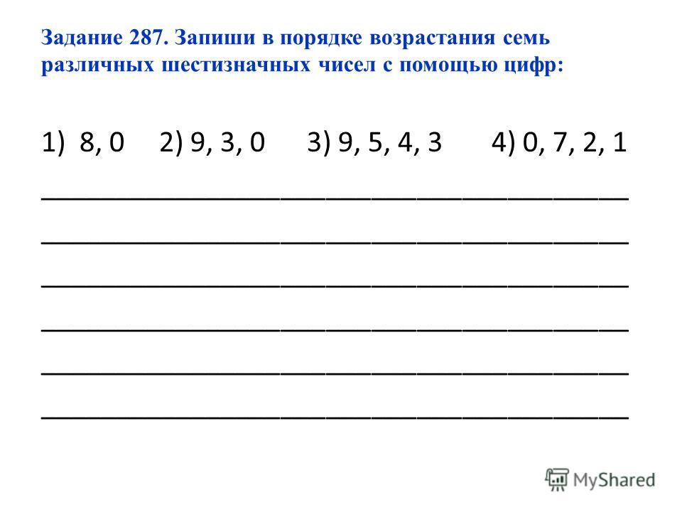 Задание 287. Запиши в порядке возрастания семь различных шестизначных чисел с помощью цифр: 1)8, 0 2) 9, 3, 0 3) 9, 5, 4, 3 4) 0, 7, 2, 1 _______________________________________