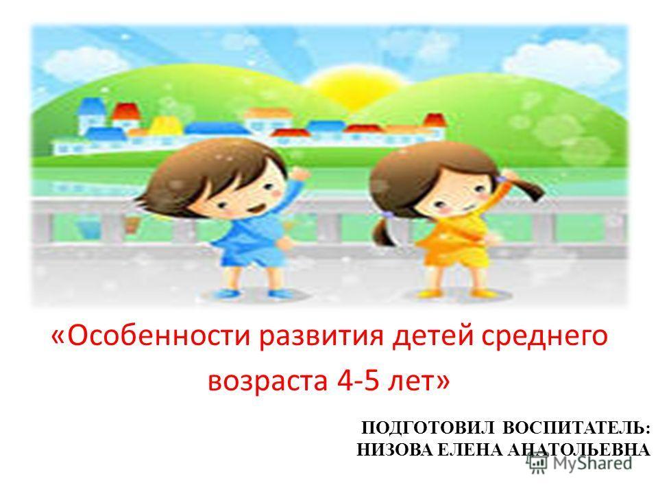 «Особенности развития детей среднего возраста 4-5 лет» ПОДГОТОВИЛ ВОСПИТАТЕЛЬ: НИЗОВА ЕЛЕНА АНАТОЛЬЕВНА