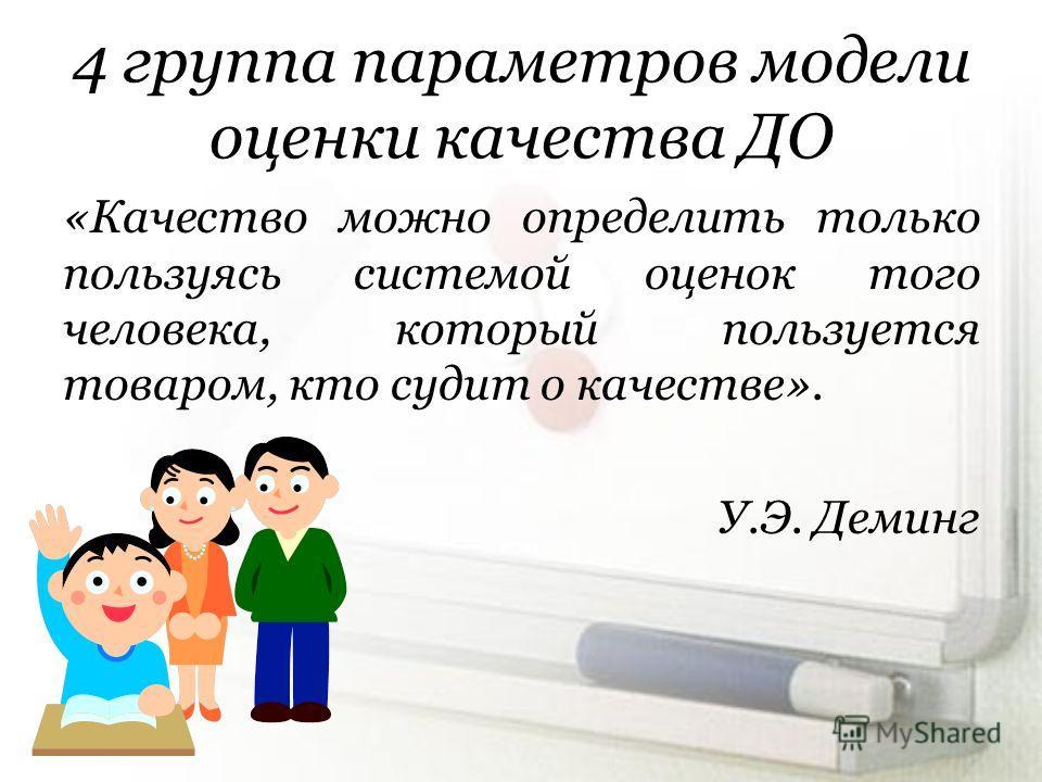 4 группа параметров модели оценки качества ДО «Качество можно определить только пользуясь системой оценок того человека, который пользуется товаром, кто судит о качестве». У.Э. Деминг