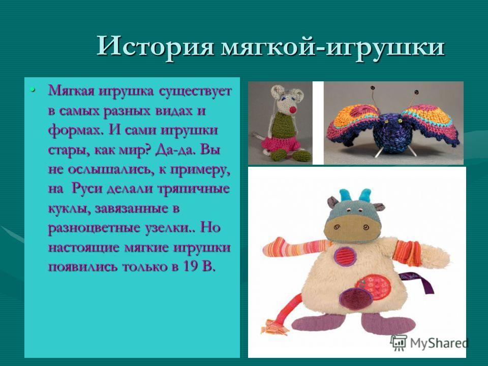 История мягкой-игрушки История мягкой-игрушки Мягкая игрушка существует в самых разных видах и формах. И сами игрушки стары, как мир? Да-да. Вы не ослышались, к примеру, на Руси делали тряпичные куклы, завязанные в разноцветные узелки.. Но настоящие