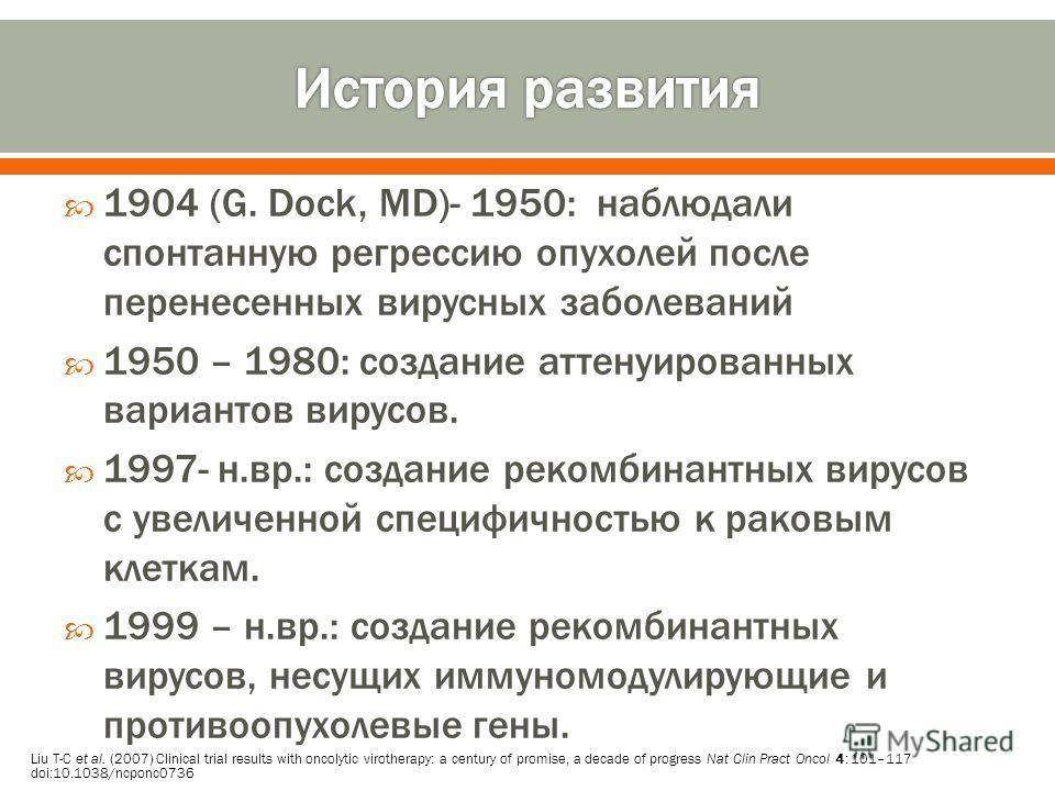 1904 (G. Dock, MD)- 1950: наблюдали спонтанную регрессию опухолей после перенесенных вирусных заболеваний 1950 – 1980: создание аттенуированных вариантов вирусов. 1997- н.вр.: создание рекомбинантных вирусов с увеличенной специфичностью к раковым кле