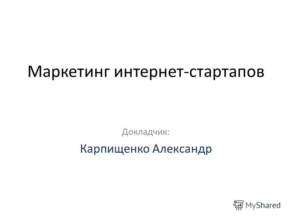 Маркетинг интернет-стартапов Докладчик: Карпищенко Александр