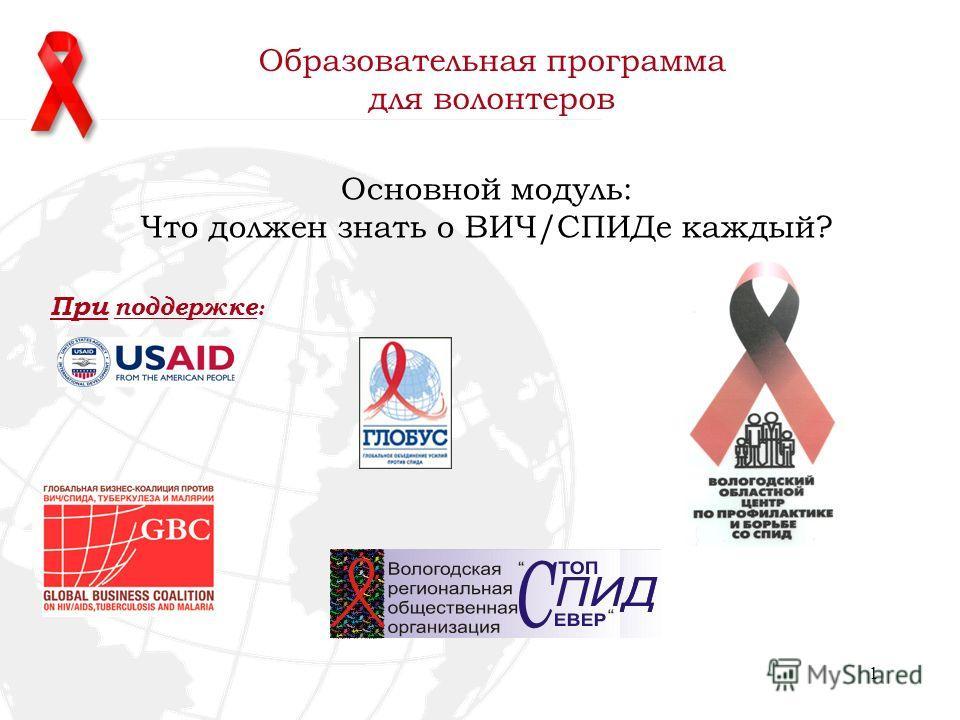1 Основной модуль: Что должен знать о ВИЧ/СПИДе каждый? Образовательная программа для волонтеров При поддержке :