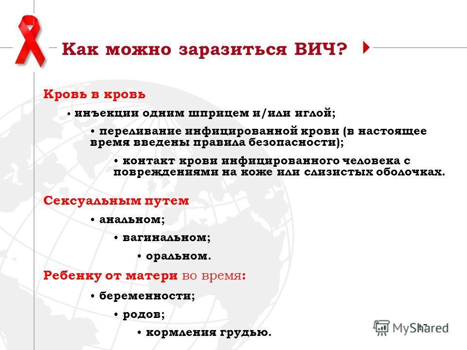 17 Как можно заразиться ВИЧ? Кровь в кровь инъекции одним шприцем и/или иглой; переливание инфицированной крови (в настоящее время введены правила безопасности); контакт крови инфицированного человека с повреждениями на коже или слизистых оболочках.