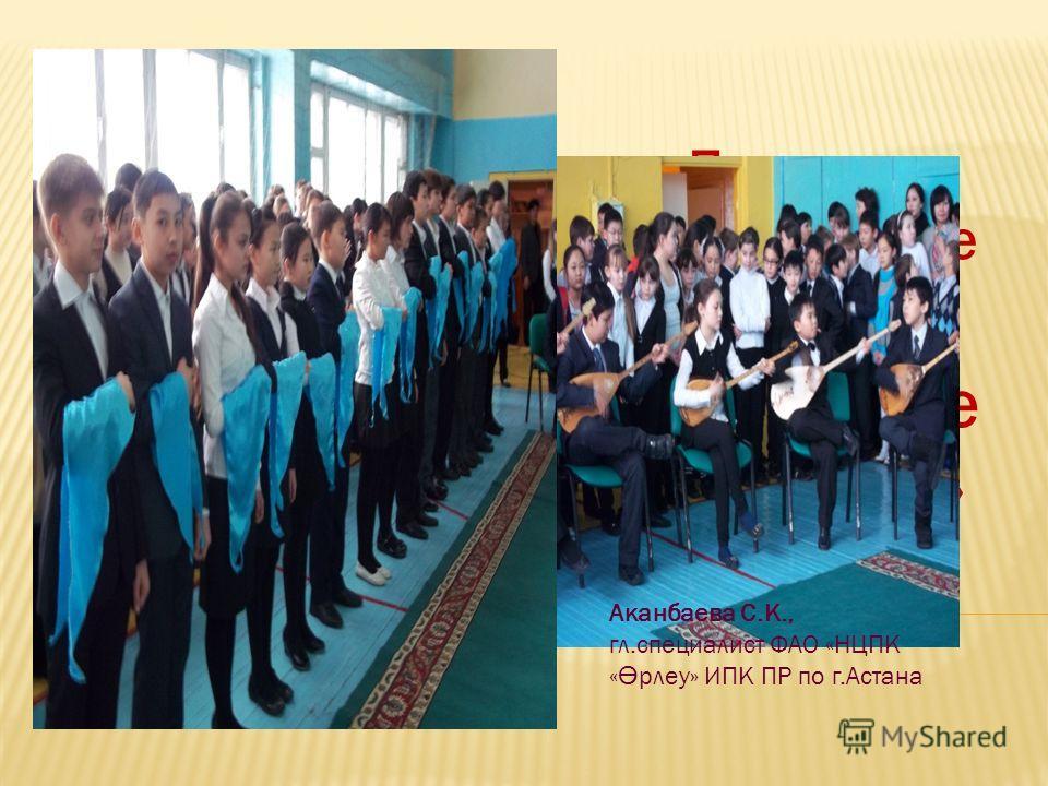 Проект патриотическое воспитание: «Мы будущее Казахстана» Аканбаева С.К., гл.специалист ФАО «НЦПК « Ө рлеу» ИПК ПР по г.Астана