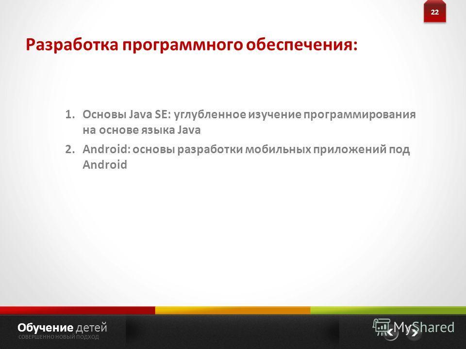 Разработка программного обеспечения: 22 Обучение детей СОВЕРШЕННО НОВЫЙ ПОДХОД 1.Основы Java SE: углубленное изучение программирования на основе языка Java 2.Android: основы разработки мобильных приложений под Android