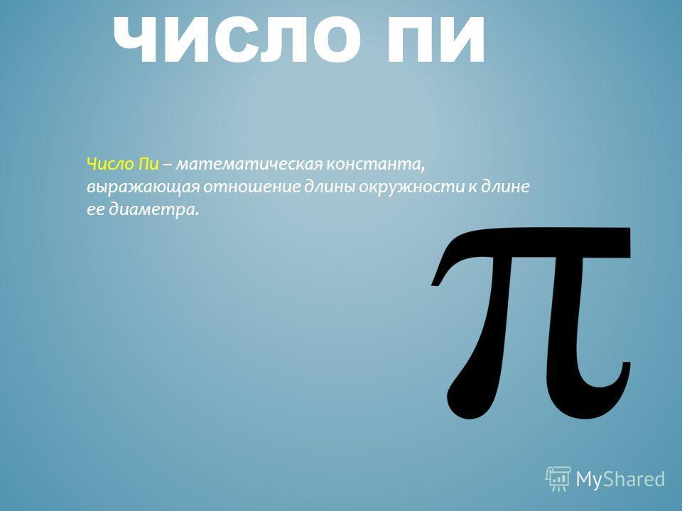 ЧИСЛО ПИ Число Пи – математическая константа, выражающая отношение длины окружности к длине ее диаметра.