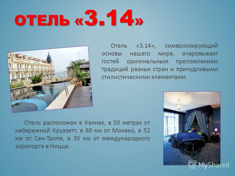 ОТЕЛЬ « 3.14 » Отель «3.14», символизирующий основы нашего мира, очаровывает гостей оригинальным преломлением традиций разных стран и причудливыми стилистическими элементами. Отель расположен в Каннах, в 50 метрах от набережной Круазетт, в 80 км от М