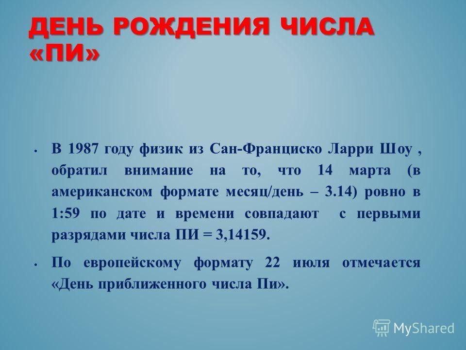 ДЕНЬ РОЖДЕНИЯ ЧИСЛА «ПИ» В 1987 году физик из Сан-Франциско Ларри Шоу, обратил внимание на то, что 14 марта (в американском формате месяц/день – 3.14) ровно в 1:59 по дате и времени совпадают с первыми разрядами числа ПИ = 3,14159. По европейскому фо