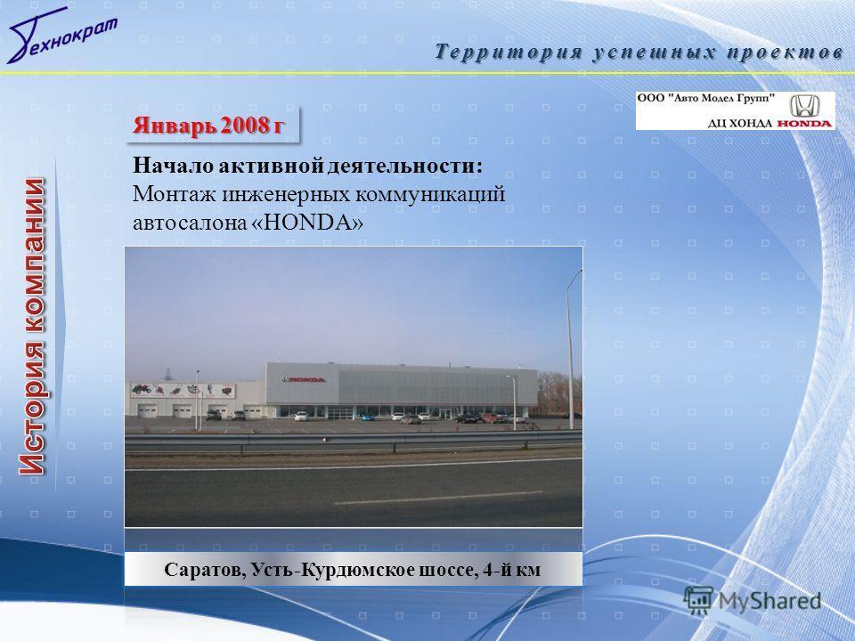 Саратов, Усть-Курдюмское шоссе, 4-й км Территория успешных проектов Январь 2008 г Начало активной деятельности: Монтаж инженерных коммуникаций автосалона «HONDA»
