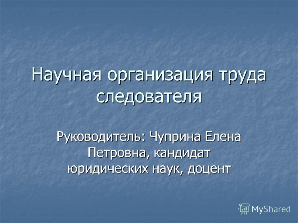 Научная организация труда следователя Руководитель: Чуприна Елена Петровна, кандидат юридических наук, доцент