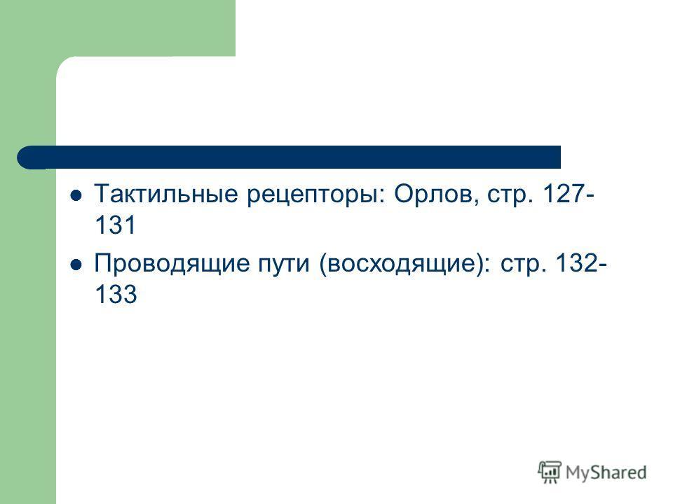 Тактильные рецепторы: Орлов, стр. 127- 131 Проводящие пути (восходящие): стр. 132- 133