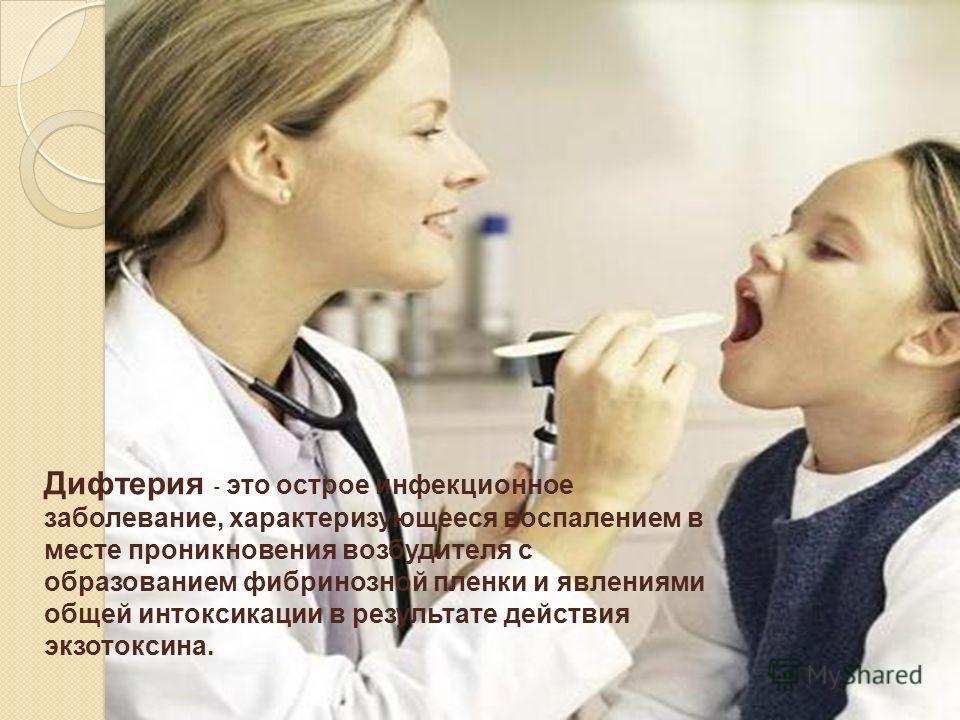 Дифтерия - это острое инфекционное заболевание, характеризующееся воспалением в месте проникновения возбудителя с образованием фибринозной пленки и явлениями общей интоксикации в результате действия экзотоксина.