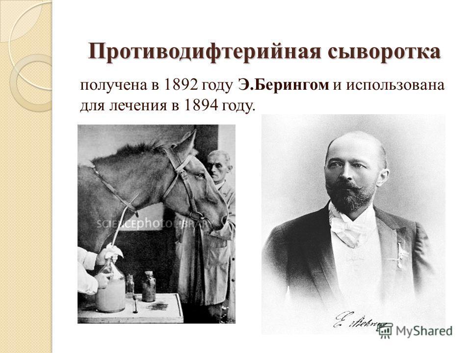 Противодифтерийная сыворотка получена в 1892 году Э.Берингом и использована для лечения в 1894 году.
