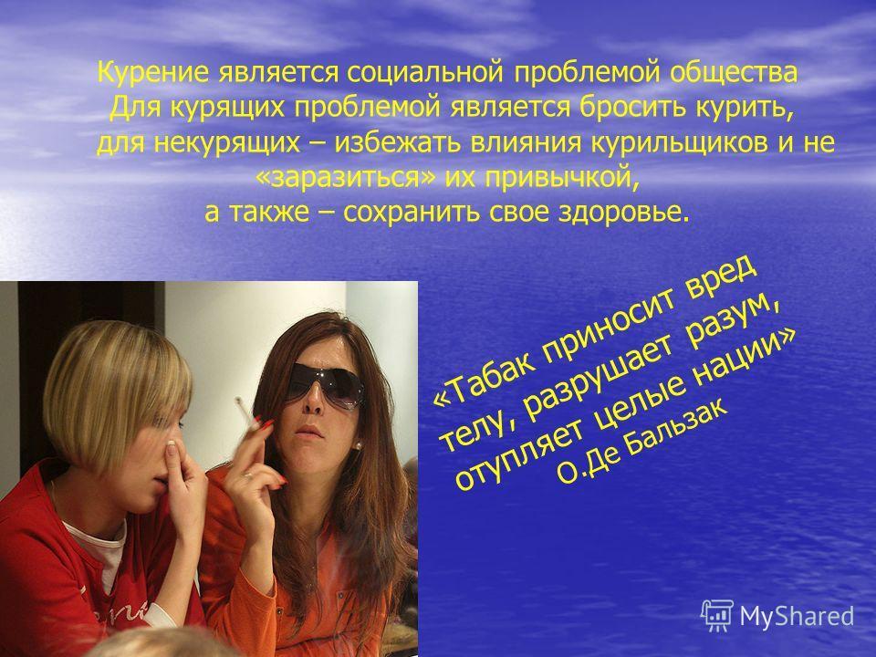 Курение является социальной проблемой общества Для курящих проблемой является бросить курить, для некурящих – избежать влияния курильщиков и не «заразиться» их привычкой, а также – сохранить свое здоровье. «Табак приносит вред телу, разрушает разум,