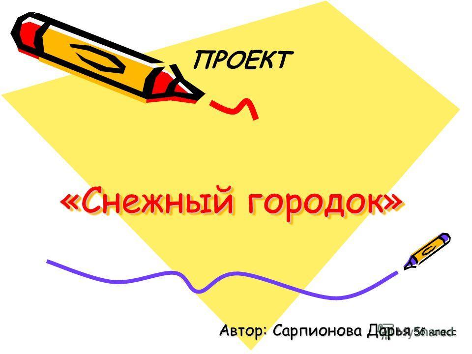 «Снежный городок» ПРОЕКТ Автор: Сарпионова Дарья 5б класс