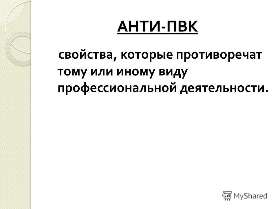 АНТИ - ПВК свойства, которые противоречат тому или иному виду профессиональной деятельности.