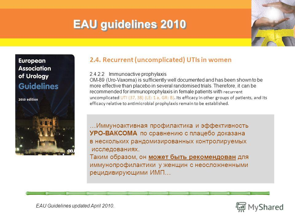 EAU guidelines 2010 2.4. Recurrent (uncomplicated) UTIs in women 2.4.2.2 Immunoactive prophylaxis OM-89 (Uro-Vaxoma) is sufficiently well documented and has been shown to be more effective than placebo in several randomised trials. Therefore, it can