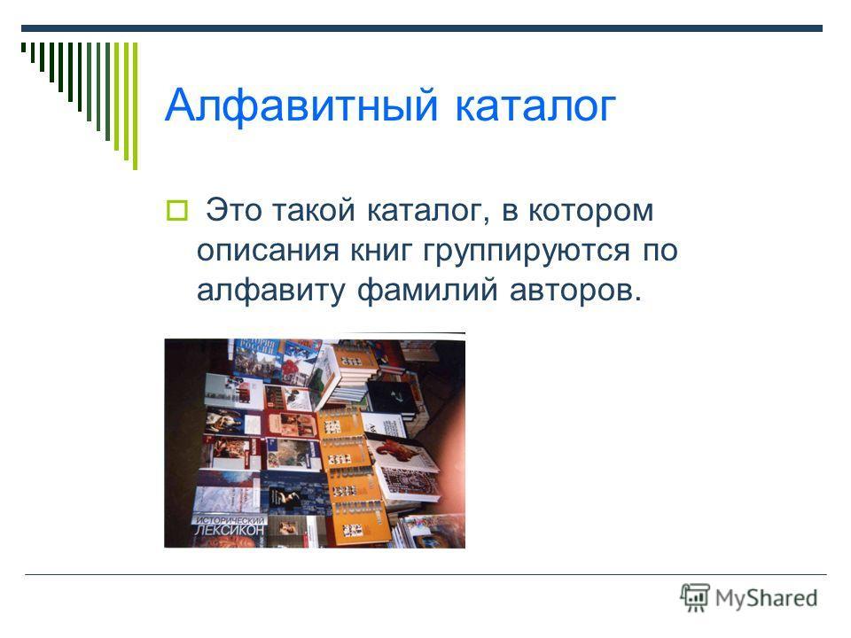 Алфавитный каталог Это такой каталог, в котором описания книг группируются по алфавиту фамилий авторов.