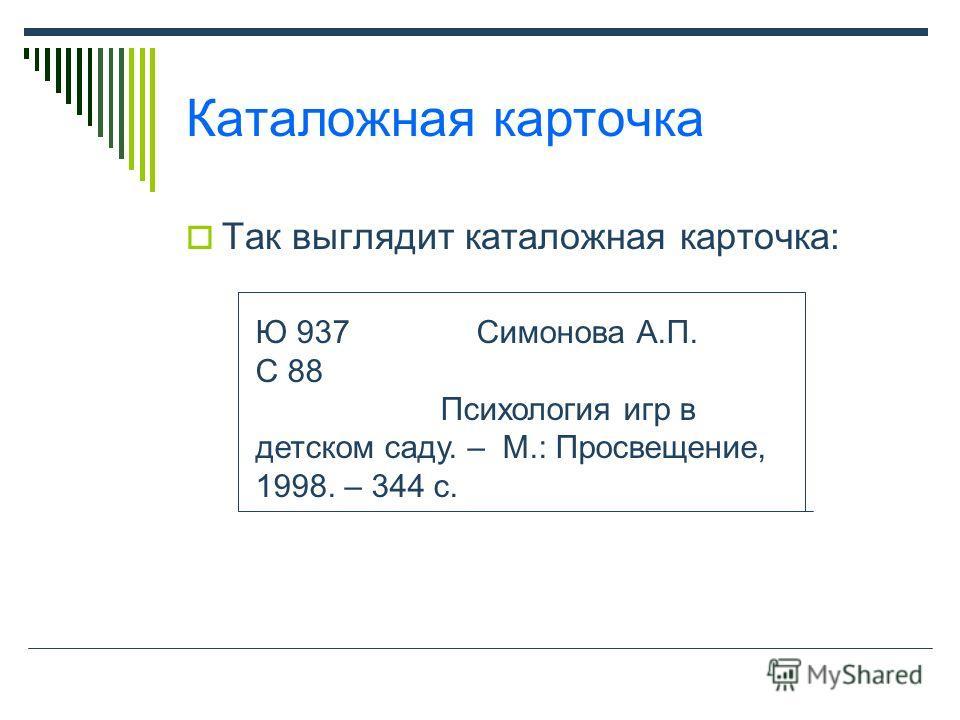 Каталожная карточка Так выглядит каталожная карточка: Ю 937 Симонова А.П. С 88 Психология игр в детском саду. – М.: Просвещение, 1998. – 344 с.