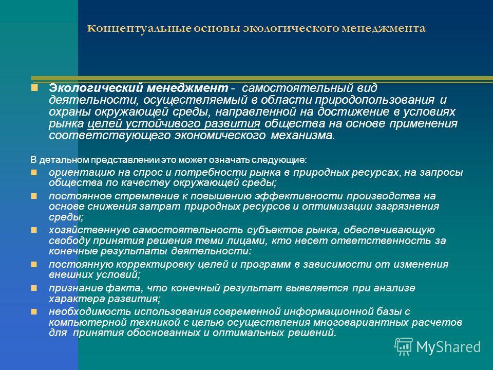 к онцептуальные основы экологического менеджмента Экологический менеджмент - самостоятельный вид деятельности, осуществляемый в области природопользования и охраны окружающей среды, направленной на достижение в условиях рынка целей устойчивого развит