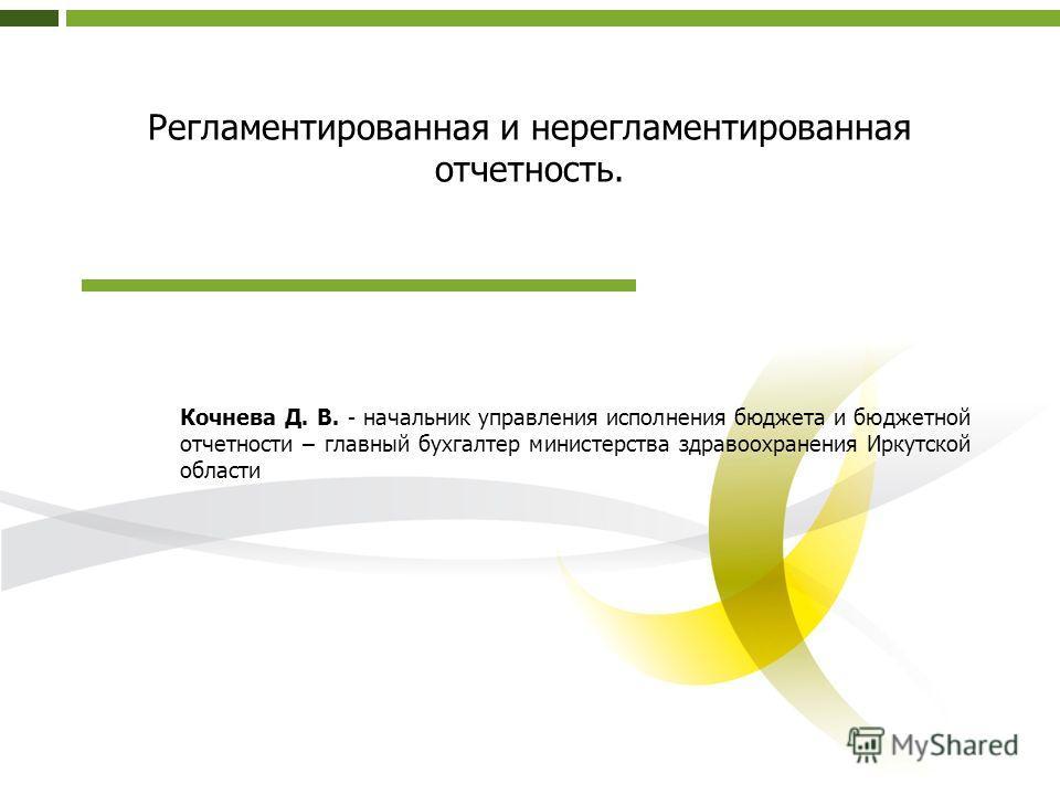 Регламентированная и нерегламентированная отчетность. Кочнева Д. В. - начальник управления исполнения бюджета и бюджетной отчетности – главный бухгалтер министерства здравоохранения Иркутской области