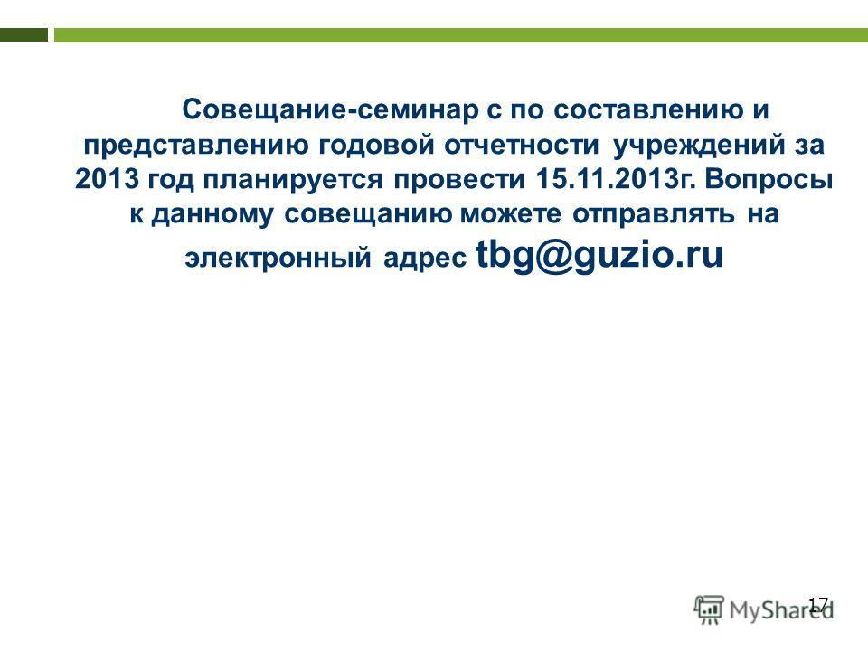 17 Совещание-семинар с по составлению и представлению годовой отчетности учреждений за 2013 год планируется провести 15.11.2013г. Вопросы к данному совещанию можете отправлять на электронный адрес tbg@guzio.ru