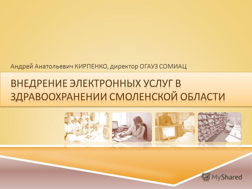 Андрей Анатольевич КИРПЕНКО, директор ОГАУЗ СОМИАЦ