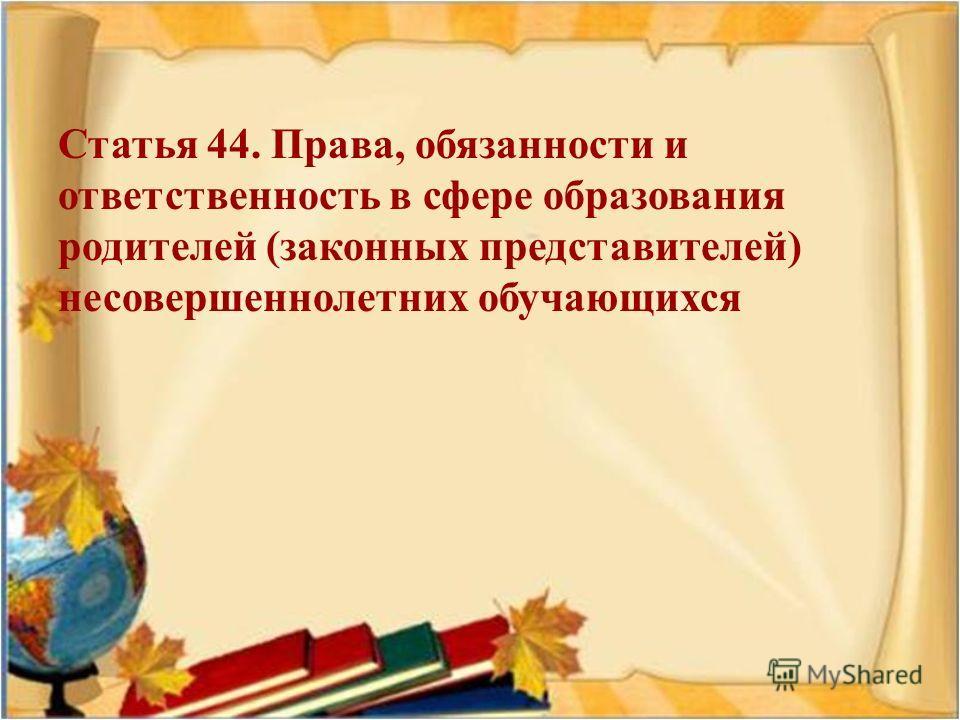 Статья 44. Права, обязанности и ответственность в сфере образования родителей ( законных представителей ) несовершеннолетних обучающихся