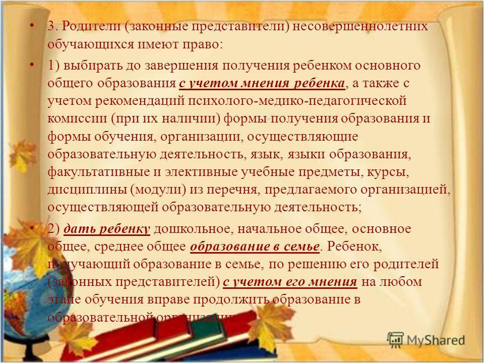 3. Родители ( законные представители ) несовершеннолетних обучающихся имеют право : 1) выбирать до завершения получения ребенком основного общего образования с учетом мнения ребенка, а также с учетом рекомендаций психолого - медико - педагогической к