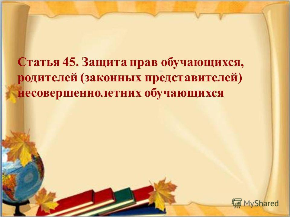 Статья 45. Защита прав обучающихся, родителей ( законных представителей ) несовершеннолетних обучающихся