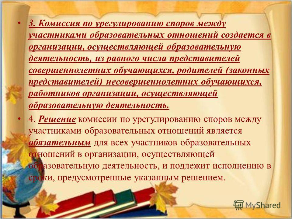 3. Комиссия по урегулированию споров между участниками образовательных отношений создается в организации, осуществляющей образовательную деятельность, из равного числа представителей совершеннолетних обучающихся, родителей ( законных представителей )