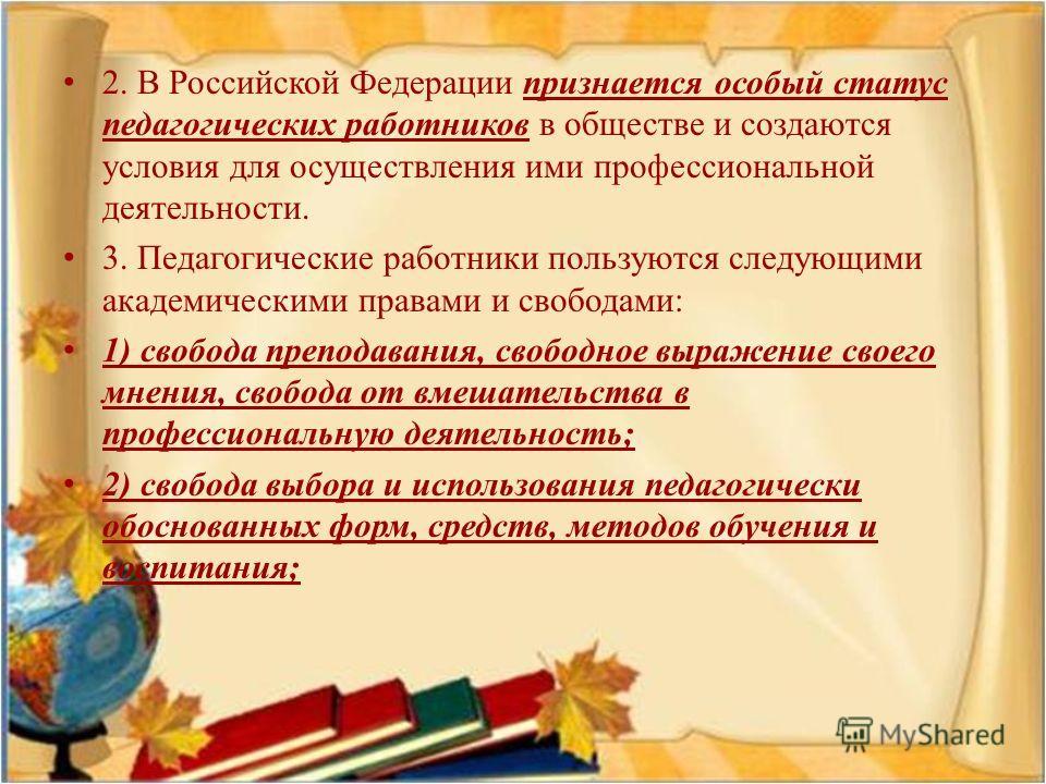2. В Российской Федерации признается особый статус педагогических работников в обществе и создаются условия для осуществления ими профессиональной деятельности. 3. Педагогические работники пользуются следующими академическими правами и свободами : 1)