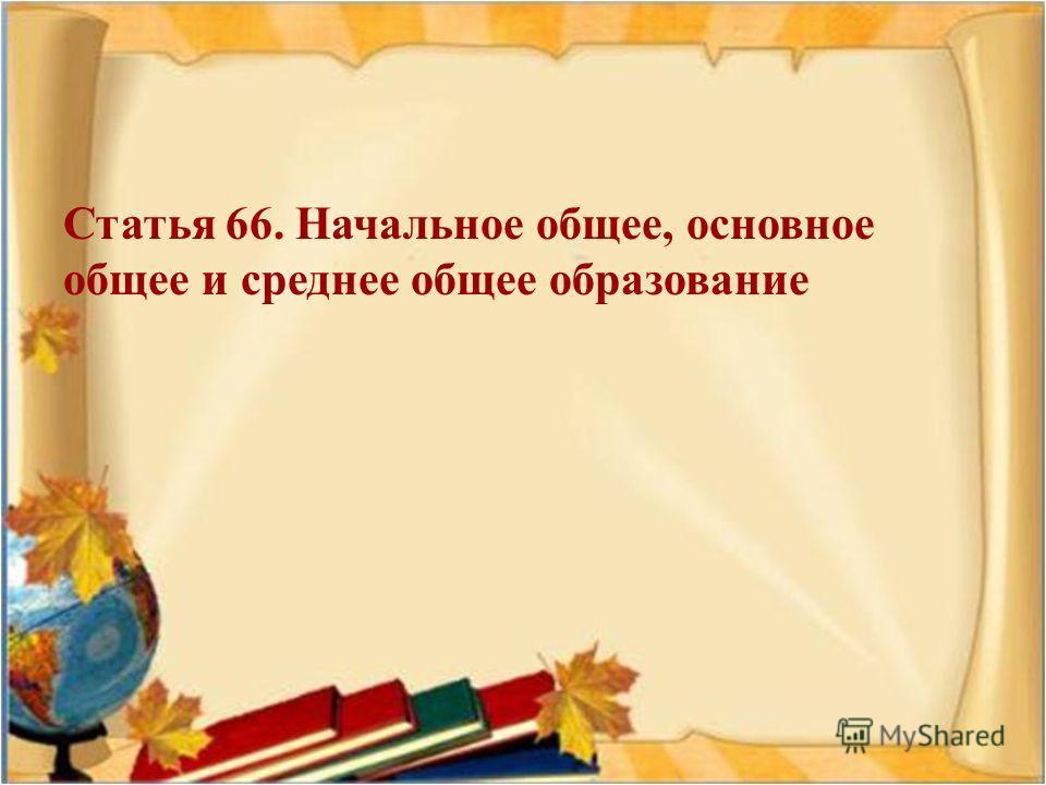 Статья 66. Начальное общее, основное общее и среднее общее образование