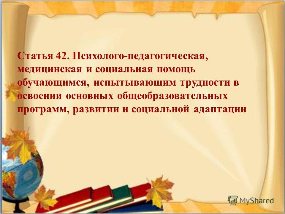 Статья 42. Психолого - педагогическая, медицинская и социальная помощь обучающимся, испытывающим трудности в освоении основных общеобразовательных программ, развитии и социальной адаптации