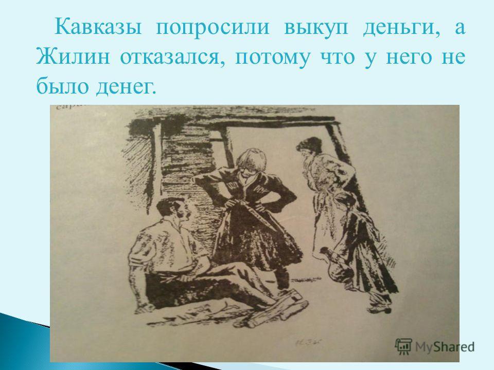 Кавказы попросили выкуп деньги, а Жилин отказался, потому что у него не было денег.