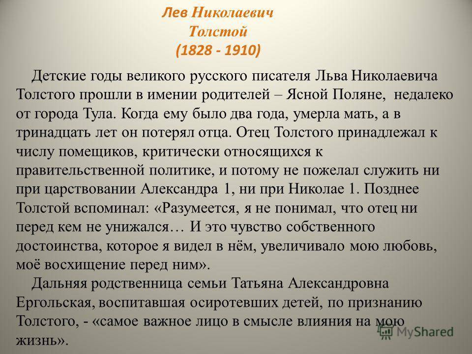 Детские годы великого русского писателя Льва Николаевича Толстого прошли в имении родителей – Ясной Поляне, недалеко от города Тула. Когда ему было два года, умерла мать, а в тринадцать лет он потерял отца. Отец Толстого принадлежал к числу помещиков