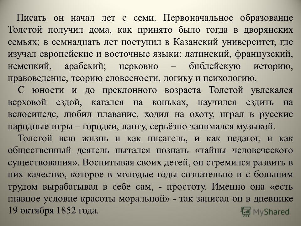 Писать он начал лет с семи. Первоначальное образование Толстой получил дома, как принято было тогда в дворянских семьях; в семнадцать лет поступил в Казанский университет, где изучал европейские и восточные языки: латинский, французский, немецкий, ар