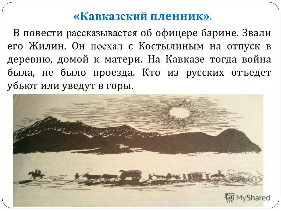 « Кавказский пленник ». В повести рассказывается об офицере барине. Звали его Жилин. Он поехал с Костылиным на отпуск в деревню, домой к матери. На Кавказе тогда война была, не было проезда. Кто из русских отъедет убьют или уведут в горы.